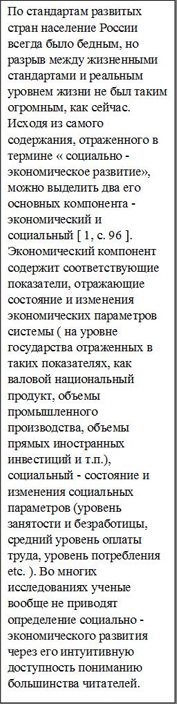 По стандартам развитых стран население России всегда было бедным, но разрыв между жизненными стандартами и реальным уровнем жизни не был таким огромным, как сейчас. Исходя из самого содержания, отраженного в термине « социально - экономическое развитие», можно выделить два его основных компонента - экономический и социальный [ 1, с. 96 ]. Экономический компонент содержит соответствующие показатели, отражающие состояние и изменения экономических параметров системы ( на уровне государства отраженных в таких показателях, как валовой национальный продукт, объемы промышленного производства, объемы прямых иностранных инвестиций и т.п.), социальный - состояние и изменения социальных параметров (уровень занятости и безработицы, средний уровень оплаты труда, уровень потребления etc. ). Во многих исследованиях ученые вообще не приводят определение социально - экономического развития через его интуитивную доступность пониманию большинства читателей.